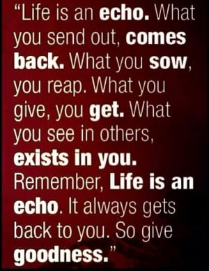 You get what you give my friend. So true,