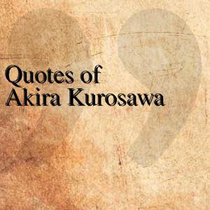 quotes of akira kurosawa 0 the quotes team free 4 7m