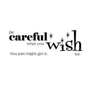 Be careful what you wish for...