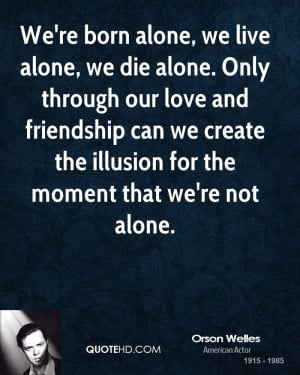 We're born alone, we live alone, we die alone. Only through our love ...