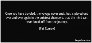 ... , that the mind can never break off from the journey. - Pat Conroy