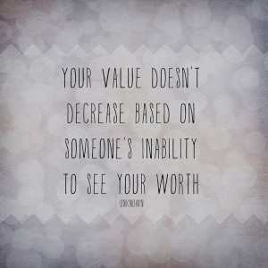 ... value doesn't decrease based on someone's inability to see your worth