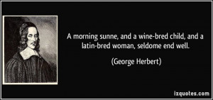 ... bred child, and a latin-bred woman, seldome end well. - George Herbert