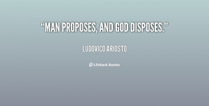 man proposes but god disposes Man thinks he proposes something, god disposes but god already proposes before man proposeshow can man predict future he just plan for future it happens with the help of godman is a.