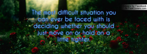 The most difficult situation you can ever be faced with is deciding ...