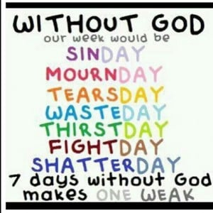 week without God makes one weak!