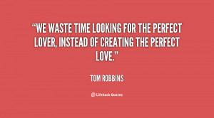 We waste time looking for the perfect lover, instead of creating the ...