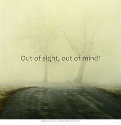 Out of sight, out of mind! More