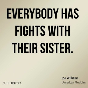 Joe Williams - Everybody has fights with their sister.