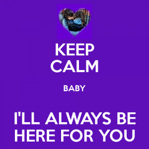 KEEP CALM BABY I'LL ALWAYS BE HERE FOR YOU