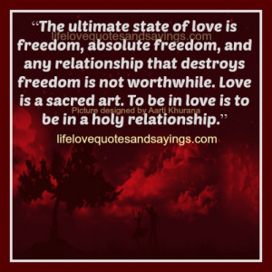 The ultimate state of love is freedom, absolute freedom, and any ...