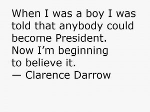 When I was a boy I was told that anybody could become President. Now I ...