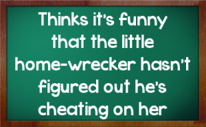 ... that the little home-wrecker hasn't figured out he's cheating on her