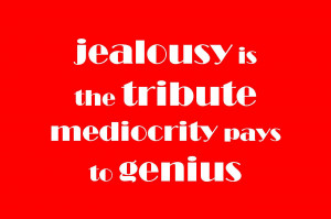 Jealousy is the tribute mediocrity pays to genius.