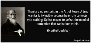 There are no contests in the Art of Peace. A true warrior is ...