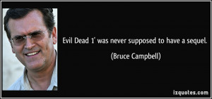 Evil Dead 1' was never supposed to have a sequel. - Bruce Campbell