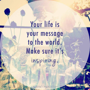 ... . Your life is your message to the world. Make sure it's inspiring