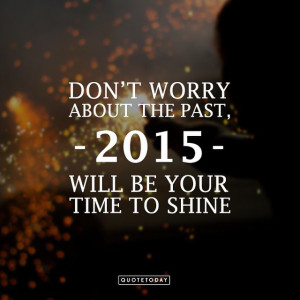 DON'T WORRY ABOUT THE PAST, 2015 WILL BE YOUR TIME TO SHINE ...