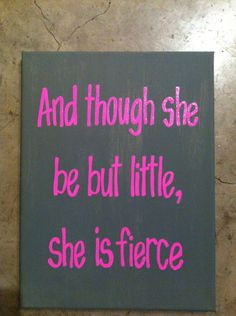 ... And though she be but little, she is fierce