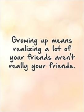 ... up means realizing a lot of your friends aren't really your friends