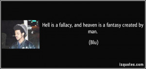 Hell is a fallacy, and heaven is a fantasy created by man. - Blu