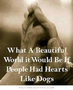 What a beautiful world it would be if people had hearts like dogs ...