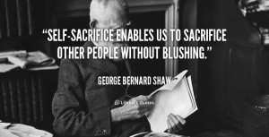 Self-sacrifice enables us to sacrifice other people without blushing ...