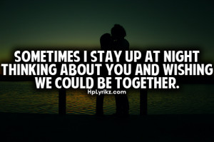Sometimes i stay up at night thinking about you and wishing we could ...