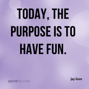 Today, the purpose is to have fun.