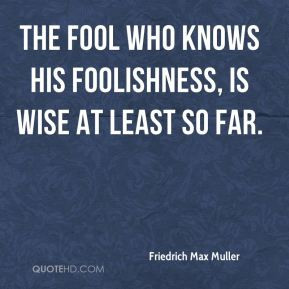 Friedrich Max Muller - The fool who knows his foolishness, is wise at ...