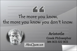 The more you know, the more you know you don't know. ~Aristotle