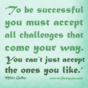 To be successful you must accept all challenges that come your way ...