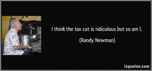 think the tax cut is ridiculous but so am I. - Randy Newman