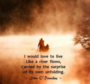 would love to live like a river flows, carried by the surprise of ...