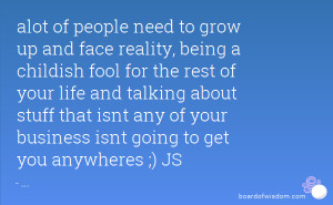 alot of people need to grow up and face reality, being a childish fool ...