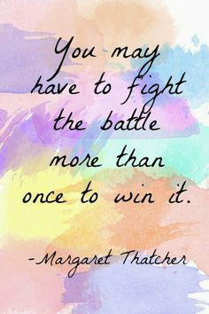 You may have to fight the battle more than once to win it More