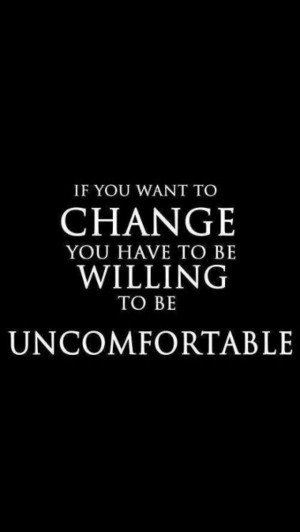 If you want change you have to be willing to be uncomfortable quote