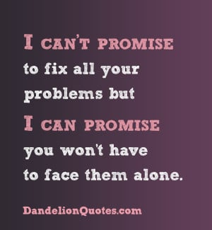 ... But I Can Promise You Won't Have to Face Them Alone ~ Love Quote