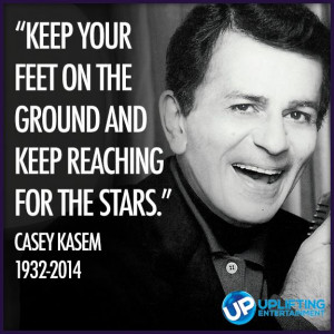 ... ground and keep reaching for the stars. Casey Kasem 1932-2014    RIP