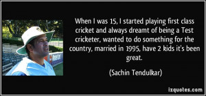 When I was 15, I started playing first class cricket and always dreamt ...