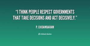 think people respect governments that take decisions and act ...