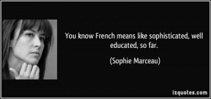 ... means like sophisticated, well educated, so far. - Sophie Marceau