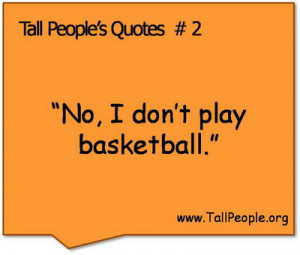 """Tall People's Quotes #2 """"No, I don't play basketball."""""""