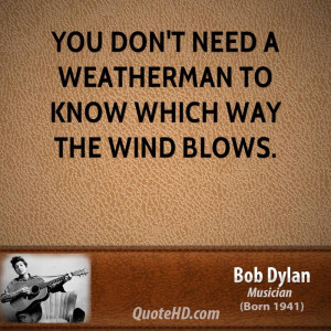 You don't need a weatherman to know which way the wind blows.