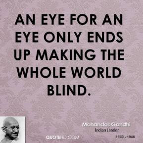 Mohandas Gandhi - An eye for an eye only ends up making the whole ...