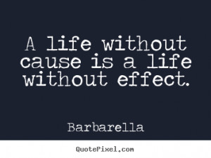 ... Life Quotes - A life without cause is a life without effect