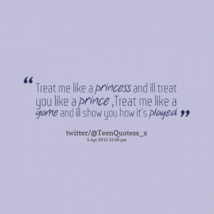 Quotes Picture: treat me like a princess and ill treat you like a ...