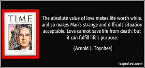The absolute value of love makes life worth while, and so makes Man's ...