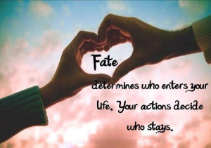 Fate determines who enters your life.Your actions decide who stays.