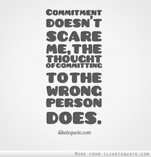 ... doesn't scare me, the thought of committing to the wrong person does